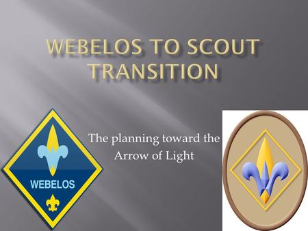 The planning toward the Arrow of Light. The goal of the Cub Scout Pack should be: for the Cubmaster and the Webelos Den leaders to graduate every Webelos.
