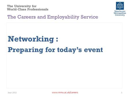 Www.mmu.ac.uk/careers Networking : Preparing for today's event Sept 20121 The Careers and Employability Service.