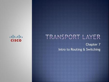 Chapter 7 Intro to Routing & Switching.  Upon completion of this chapter, you should be able to:  Explain the need for the transport layer.  Identify.
