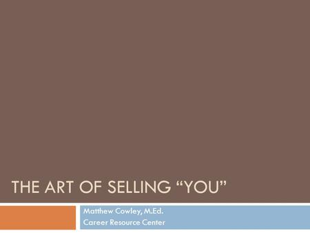 "THE ART OF SELLING ""YOU"" Matthew Cowley, M.Ed. Career Resource Center."