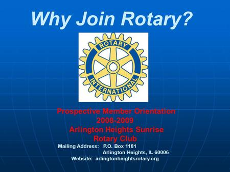 Why Join Rotary? Prospective Member Orientation 2008-2009 Arlington Heights Sunrise Rotary Club Mailing Address: P.O. Box 1181 Arlington Heights, IL 60006.