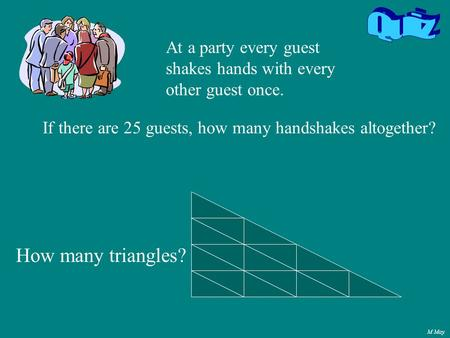 M May If there are 25 guests, how many handshakes altogether? At a party every guest shakes hands with every other guest once. How many triangles?