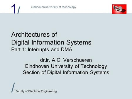 1/1/ / faculty of Electrical Engineering eindhoven university of technology Architectures of Digital Information Systems Part 1: Interrupts and DMA dr.ir.