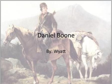 Daniel Boone By: Wyatt. Where and when Daniel was born: Daniel boone was born in the year of 1734 in a log cabin in Berks county near Reading, Pennsylvania.