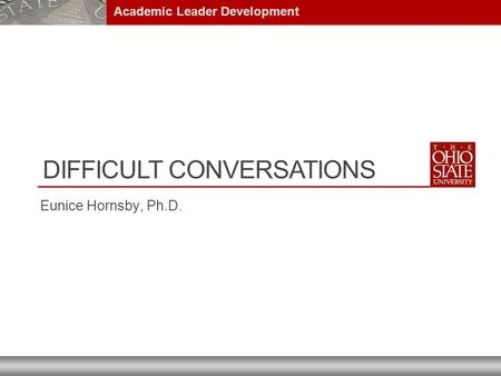 DIFFICULT CONVERSATIONS Eunice Hornsby, Ph.D. Academic Leader Development.