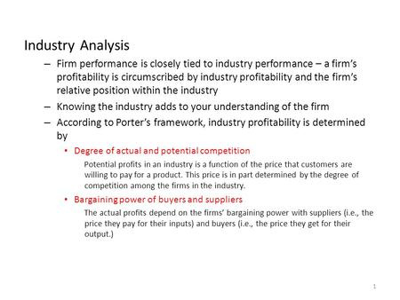 Industry Analysis – Firm performance is closely tied to industry performance – a firm's profitability is circumscribed by industry profitability and the.