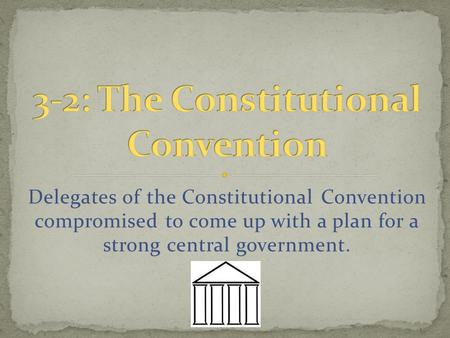 Delegates of the Constitutional Convention compromised to come up with a plan for a strong central government.