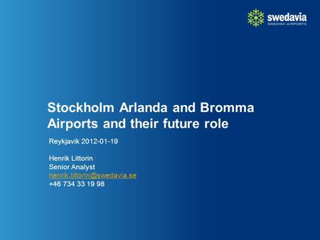 Stockholm Arlanda and Bromma Airports and their future role Reykjavik 2012-01-19 Henrik Littorin Senior Analyst +46 734 33.