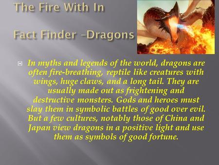  In myths and legends of the world, dragons are often fire-breathing, reptile like creatures with wings, huge claws, and a long tail. They are usually.