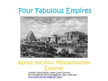 Four Fabulous Empires About the four Mesopotamian Empires Nineveh / Royal Palace / After Layard. Fine Art. Encyclopædia Britannica ImageQuest. Web. 21.