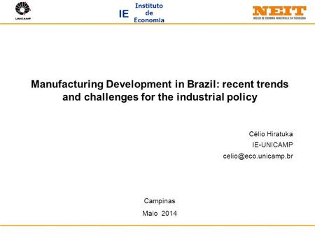 Instituto de Economia IE Manufacturing Development in Brazil: recent trends and challenges for the industrial policy Célio Hiratuka IE-UNICAMP