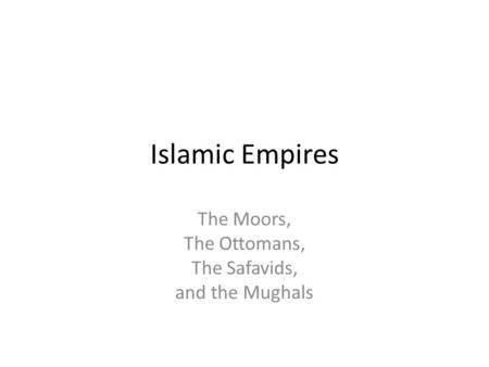 The Moors, The Ottomans, The Safavids, and the Mughals