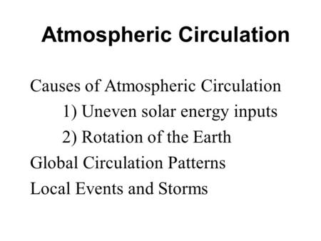 Atmospheric Circulation Causes of Atmospheric Circulation 1) Uneven solar energy inputs 2) Rotation of the Earth Global Circulation Patterns Local Events.
