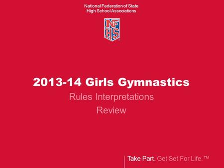 Take Part. Get Set For Life.™ National Federation of State High School Associations 2013-14 Girls Gymnastics Rules Interpretations Review.
