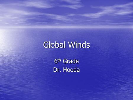 Global Winds 6th Grade Dr. Hooda.