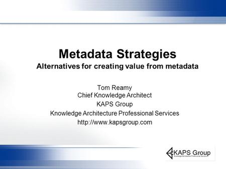 Metadata Strategies Alternatives for creating value from metadata Tom Reamy Chief Knowledge Architect KAPS Group Knowledge Architecture Professional Services.