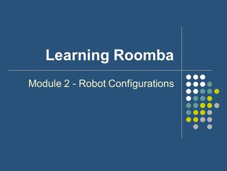 Learning Roomba Module 2 - Robot Configurations. Outline What is a Robot Configuration? Why is it important? Several types of Configurations Roomba Configuration.