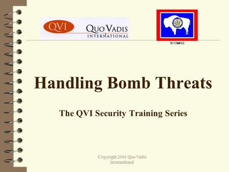 Copyright 2001 Quo Vadis International Handling Bomb Threats The QVI Security Training Series.