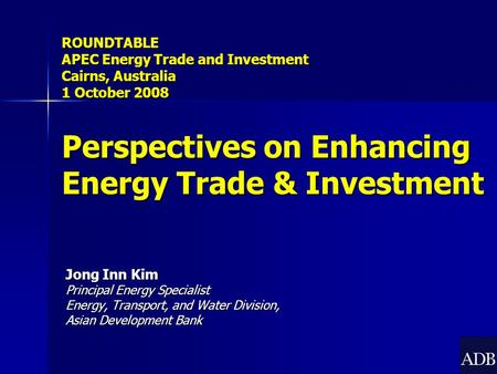 Jong Inn Kim Principal Energy Specialist Energy, Transport, and Water Division, Asian Development Bank ROUNDTABLE APEC Energy Trade and Investment Cairns,