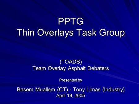 PPTG Thin Overlays Task Group (TOADS) Team Overlay Asphalt Debaters Presented by Basem Muallem (CT) - Tony Limas (Industry) April 19, 2005.