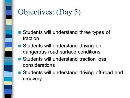 Objectives: (Day 5) Students will understand three types of traction angerous road surface conditions Students will understand driving on dangerous road.
