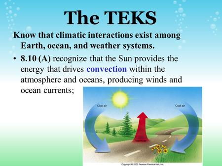 The TEKS Know that climatic interactions exist among Earth, ocean, and weather systems. 8.10 (A) recognize that the Sun provides the energy that drives.