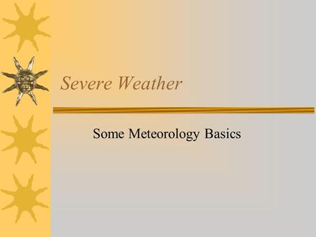 Severe Weather Some Meteorology Basics. Atmospheric Heating  Atmosphere is heated from the bottom  Solar energy absorbed by the Earth is re- radiated.