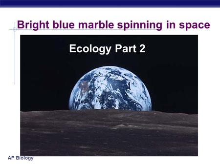 AP Biology Bright blue marble spinning in space Ecology Part 2.