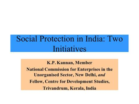 Social Protection in India: Two Initiatives K.P. Kannan, Member National Commission for Enterprises in the Unorganised Sector, New Delhi, and Fellow, Centre.