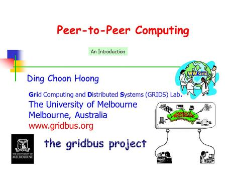 Peer-to-Peer Computing Ding Choon Hoong Grid Computing and Distributed Systems (GRIDS) Lab. The University of Melbourne Melbourne, Australia www.gridbus.org.