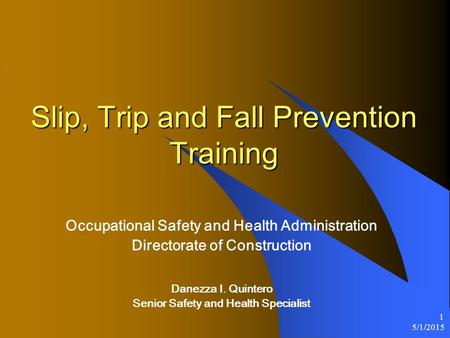 5/1/2015 1 Slip, Trip and Fall Prevention Training Occupational Safety and Health Administration Directorate of Construction Danezza I. Quintero Senior.