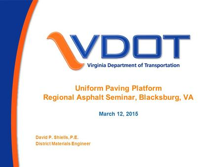 Uniform Paving Platform Regional Asphalt Seminar, Blacksburg, VA March 12, 2015 David P. Shiells, P.E. District Materials Engineer.