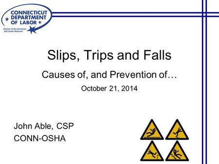 Slips, Trips and Falls Causes of, and Prevention of… October 21, 2014 John Able, CSP CONN-OSHA.