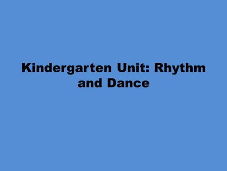 Kindergarten Unit: Rhythm and Dance. Kindergarten Rhythm and Dance Objectives PE.K.MS.1.3 Create transitions between sequential locomotor skills. PE.K.MS.1.4.