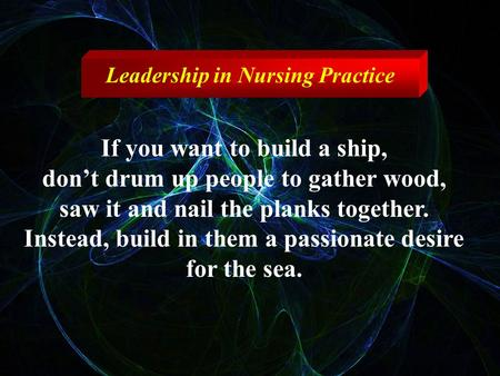 If you want to build a ship, don't drum up people to gather wood, saw it and nail the planks together. Instead, build in them a passionate desire for the.