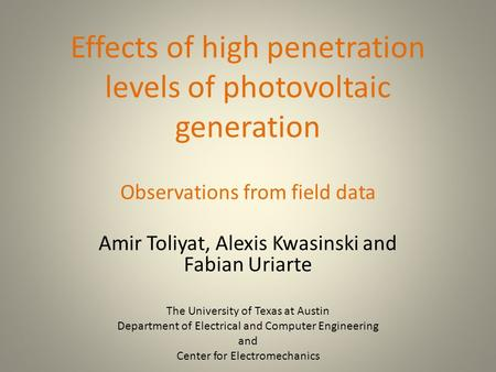 Effects of high penetration levels of photovoltaic generation Observations from field data Amir Toliyat, Alexis Kwasinski and Fabian Uriarte The University.