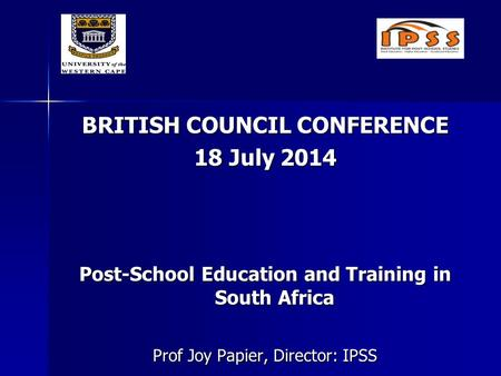 BRITISH COUNCIL CONFERENCE 18 July 2014 Post-School Education and Training in South Africa Prof Joy Papier, Director: IPSS.