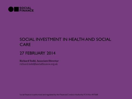 SOCIAL INVESTMENT IN HEALTH AND SOCIAL CARE Richard Todd, Associate Director Social Finance is authorised and regulated.