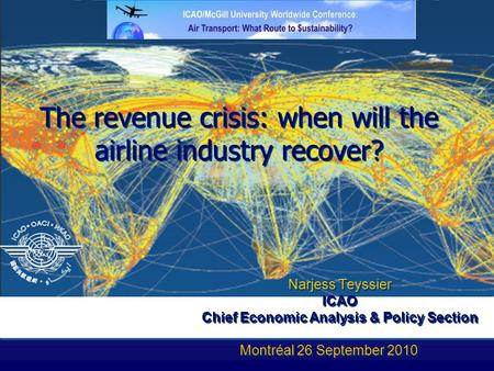 The revenue crisis: when will the airline industry recover? Narjess Teyssier ICAO n Chief Economic Analysis & Policy Section Montréal 26 September 2010.