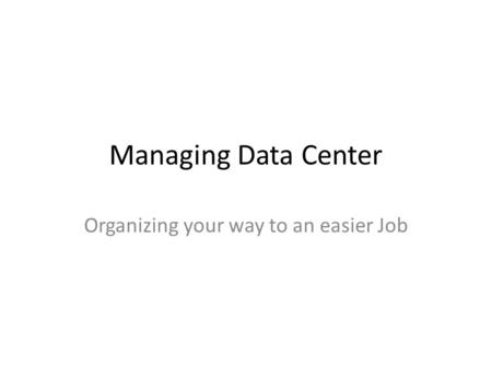 Managing Data Center Organizing your way to an easier Job.