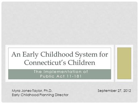 The Implementation of Public Act 11-181 An Early Childhood System for Connecticut's Children Myra Jones-Taylor, Ph.D. September 27, 2012 Early Childhood.