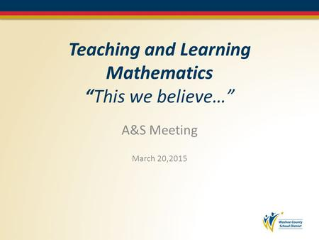 "Teaching and Learning Mathematics ""This we believe…"" A&S Meeting March 20,2015."