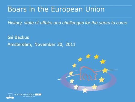 Boars in the European Union History, state of affairs and challenges for the years to come Gé Backus Amsterdam, November 30, 2011.