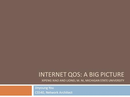 INTERNET QOS: A BIG PICTURE XIPENG XIAO AND LIONEL M. NI, MICHIGAN STATE UNIVERSITY Jinyoung You CS540, Network Architect.