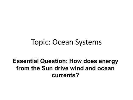 Topic: <strong>Ocean</strong> Systems Essential Question: How does energy from the Sun drive wind and <strong>ocean</strong> <strong>currents</strong>?