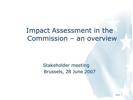 Slide: 1 Impact Assessment in the Commission – an overview Stakeholder meeting Brussels, 28 June 2007.