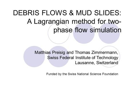 DEBRIS FLOWS & MUD SLIDES: A Lagrangian method for two- phase flow simulation Matthias Preisig and Thomas Zimmermann, Swiss Federal Institute of Technology.