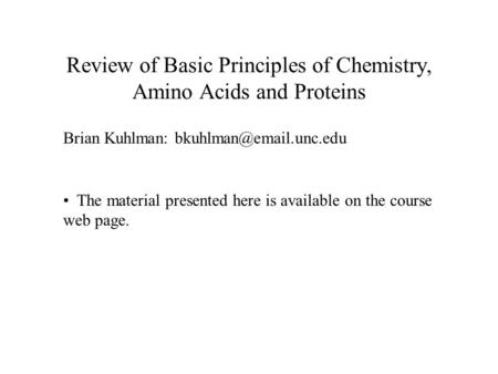 Review of Basic Principles of Chemistry, Amino Acids and Proteins Brian Kuhlman: The material presented here is available on the.
