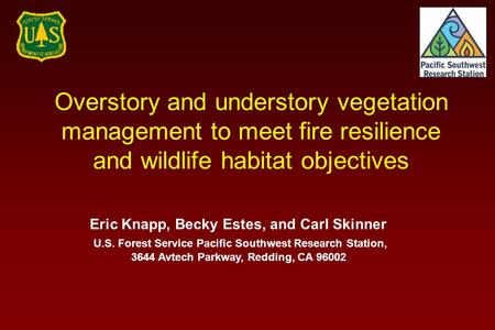 Overstory and understory vegetation management to meet fire resilience and wildlife habitat objectives Eric Knapp, Becky Estes, and Carl Skinner U.S. Forest.
