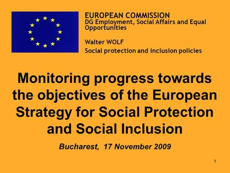 1 Monitoring progress towards the objectives of the European Strategy for Social Protection and Social Inclusion Bucharest, 17 November 2009 EUROPEAN.